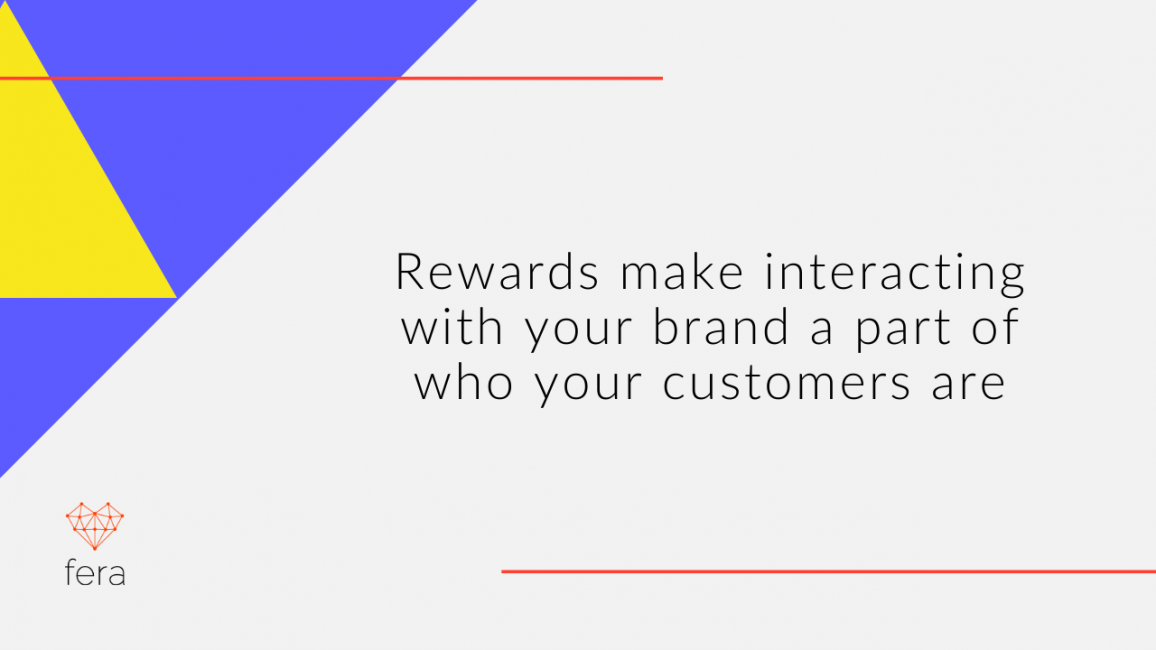 Rewards make interacting with your brand a part of who your customers are.